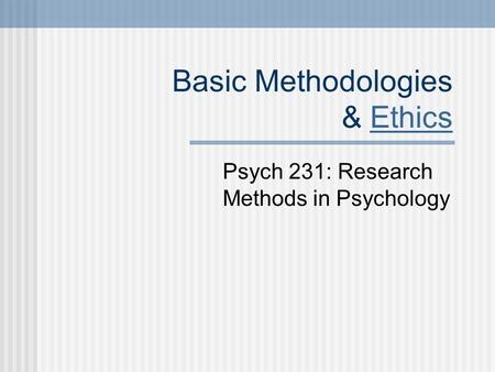 Basic Methodologies & EthicsEthics Psych 231: Research Methods in Psychology.