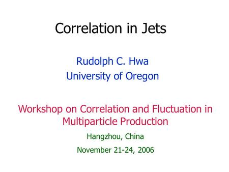 Correlation in Jets Rudolph C. Hwa University of Oregon Workshop on Correlation and Fluctuation in Multiparticle Production Hangzhou, China November 21-24,
