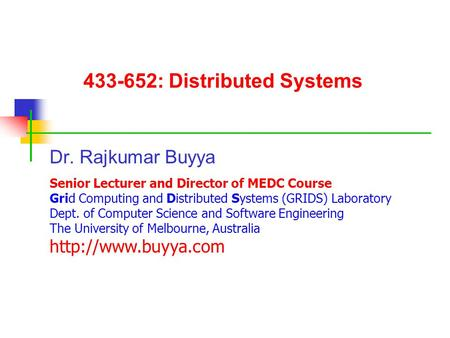 433-652: Distributed Systems Dr. Rajkumar Buyya Senior Lecturer and Director of MEDC Course Grid Computing and Distributed Systems (GRIDS) Laboratory Dept.
