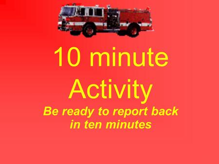 10 minute Activity Be ready to report back in ten minutes.