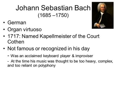 Johann Sebastian Bach (1685 –1750) German Organ virtuoso 1717: Named Kapellmeister of the Court Cothen Not famous or recognized in his day - Was an acclaimed.