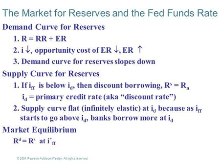 © 2004 Pearson Addison-Wesley. All rights reserved 17-1 The Market for Reserves and the Fed Funds Rate Demand Curve for Reserves 1. R = RR + ER 2. i 