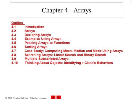  2000 Prentice Hall, Inc. All rights reserved. 1 Chapter 4 - Arrays Outline 4.1Introduction 4.2Arrays 4.3Declaring Arrays 4.4Examples Using Arrays 4.5Passing.