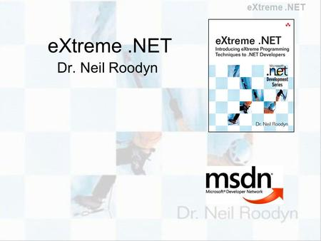 EXtreme.NET Dr. Neil Roodyn. eXtreme.NET Who is Dr. Neil? MISSION: To increase the value of your Software Business Working with software for way too long.