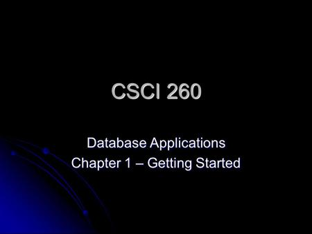 CSCI 260 Database Applications Chapter 1 – Getting Started.