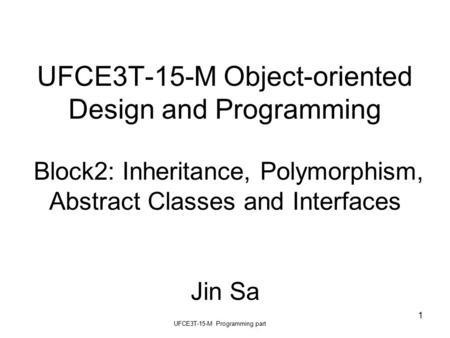 UFCE3T-15-M Programming part 1 UFCE3T-15-M Object-oriented Design and Programming Block2: Inheritance, Polymorphism, Abstract Classes and Interfaces Jin.
