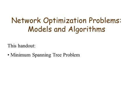 Network Optimization Problems: Models and Algorithms This handout: Minimum Spanning Tree Problem.