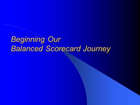 Beginning Our Balanced Scorecard Journey. Presentation Overview Why we're taking this journey What other organizations use the Balanced Scorecard The.