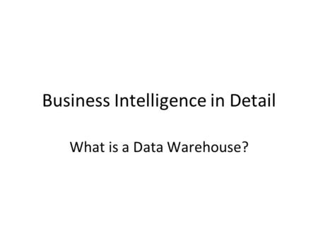 Business Intelligence in Detail What is a Data Warehouse?
