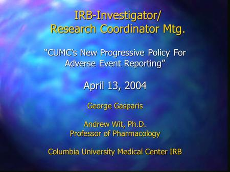 "IRB-Investigator/ Research Coordinator Mtg. ""CUMC's New Progressive Policy For Adverse Event Reporting"" April 13, 2004 George Gasparis Andrew Wit, Ph.D."