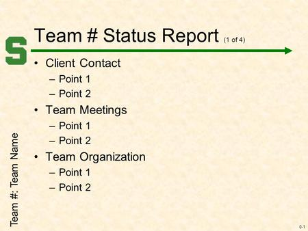 0-1 Team # Status Report (1 of 4) Client Contact –Point 1 –Point 2 Team Meetings –Point 1 –Point 2 Team Organization –Point 1 –Point 2 Team #: Team Name.