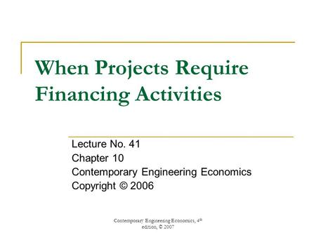 Contemporary Engineering Economics, 4 th edition, © 2007 When Projects Require Financing Activities Lecture No. 41 Chapter 10 Contemporary Engineering.