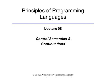<strong>C</strong> SC 520 Principles of Programming <strong>Languages</strong> Principles of Programming <strong>Languages</strong> Lecture 08 Control Semantics & Continuations.