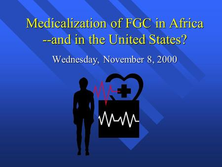 Medicalization of FGC in Africa --and in the United States? Wednesday, November 8, 2000.