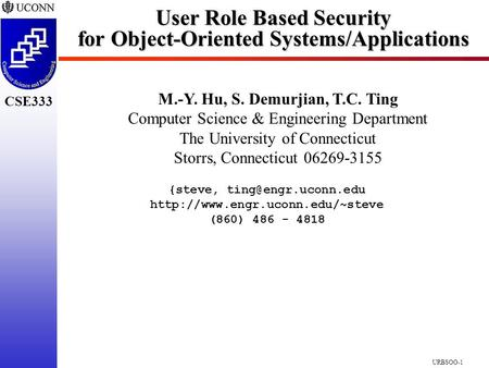CSE333 URBSOO-1 User Role Based Security for <strong>Object</strong>-<strong>Oriented</strong> Systems/Applications M.-Y. Hu, S. Demurjian, T.<strong>C</strong>. Ting Computer Science & Engineering Department.