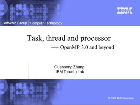 Software Group © 2006 IBM Corporation Compiler Technology Task, thread and processor — OpenMP 3.0 and beyond Guansong Zhang, IBM Toronto Lab.