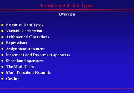 1 Fundamental Data types Overview l Primitive Data Types l Variable declaration l Arithmetical Operations l Expressions l Assignment statement l Increment.