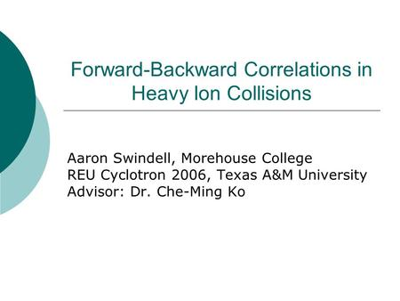 Forward-Backward Correlations in Heavy Ion Collisions Aaron Swindell, Morehouse College REU Cyclotron 2006, Texas A&M University Advisor: Dr. Che-Ming.