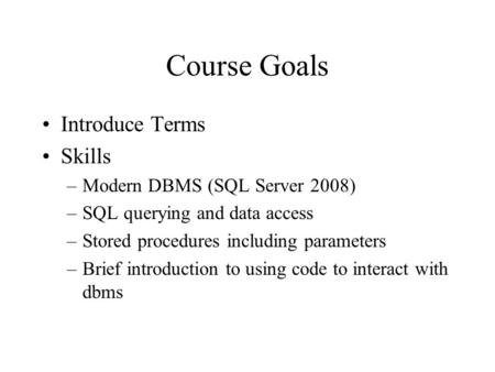 Course Goals Introduce Terms Skills –Modern DBMS (SQL Server 2008) –SQL querying and data access –Stored procedures including parameters –Brief introduction.