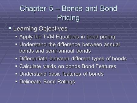 Chapter 5 – Bonds and Bond Pricing  Learning Objectives  Apply the TVM Equations in bond pricing  Understand the difference between annual bonds and.