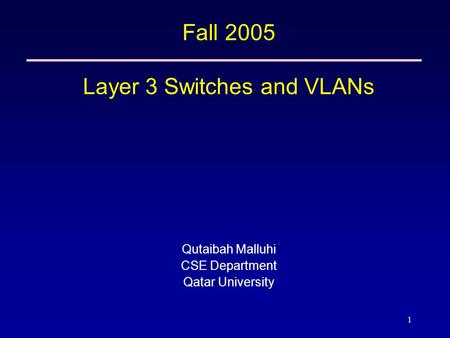 1 Fall 2005 Layer 3 Switches and VLANs Qutaibah Malluhi CSE Department Qatar University.