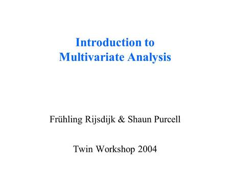 Introduction to Multivariate Analysis Frühling Rijsdijk & Shaun Purcell Twin Workshop 2004.