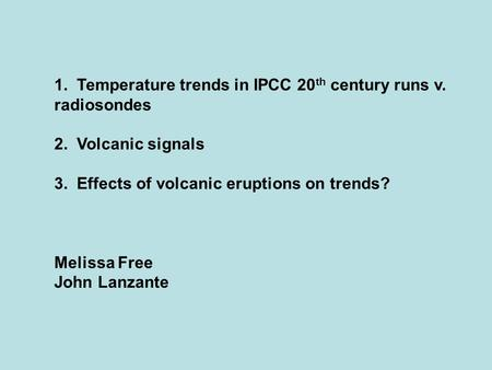 1. Temperature trends in IPCC 20 th century runs v. radiosondes 2. Volcanic signals 3. Effects of volcanic eruptions on trends? Melissa Free John Lanzante.