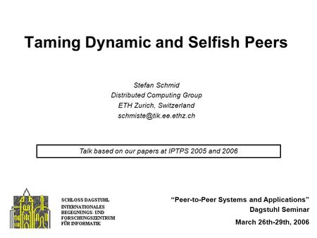 "Taming Dynamic and Selfish Peers ""Peer-to-Peer Systems and Applications"" Dagstuhl Seminar March 26th-29th, 2006 Stefan Schmid Distributed Computing Group."