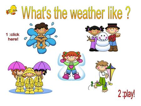 What's the weather like ? 1 :click here! 2 :play!.
