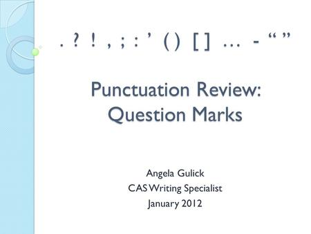 ". ? !, ; : ' ( ) [ ] … - "" "" Punctuation Review: Question Marks Angela Gulick CAS Writing Specialist January 2012."