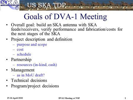 Goals of DVA-1 Meeting Overall goal: build an SKA antenna with SKA feeds/receivers, verify performance and fabrication/costs for the next stages of the.