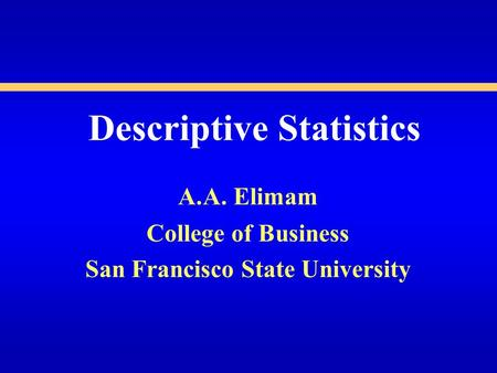 Descriptive Statistics A.A. Elimam College of Business San Francisco State University.