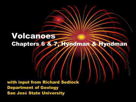 Volcanoes Chapters 6 & 7, Hyndman & Hyndman with input from Richard Sedlock Department of Geology San Jos é State University.