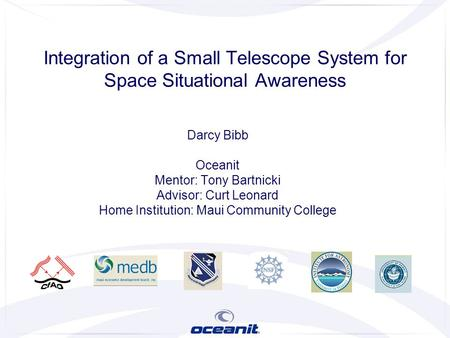 Darcy Bibb Oceanit Mentor: Tony Bartnicki Advisor: Curt Leonard Home Institution: Maui Community College Integration of a Small Telescope System for Space.