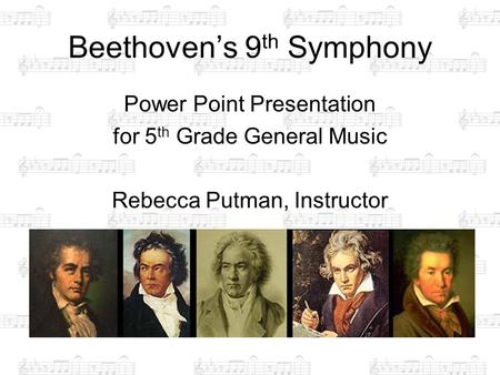 Beethoven's 9 th Symphony Power Point Presentation for 5 th Grade General Music Rebecca Putman, Instructor.