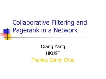 1 Collaborative Filtering and Pagerank in a Network Qiang Yang HKUST Thanks: Sonny Chee.