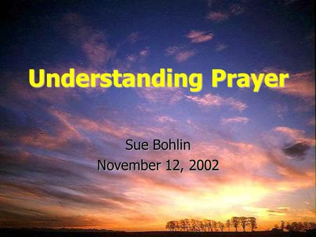 Understanding Prayer Sue Bohlin November 12, 2002.