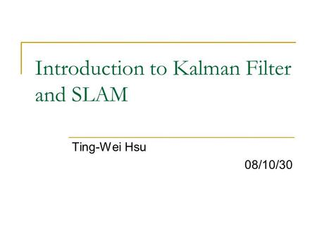 Introduction to Kalman Filter and SLAM Ting-Wei Hsu 08/10/30.