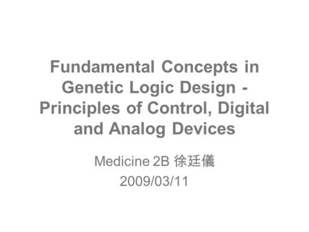 Fundamental Concepts in Genetic Logic Design - Principles of Control, Digital and Analog Devices Medicine 2B 徐廷儀 2009/03/11.
