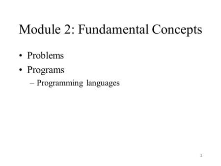 1 Module 2: Fundamental Concepts Problems Programs –Programming languages.