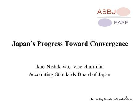 Accounting Standards Board of Japan 1 Japan's Progress Toward Convergence Ikuo Nishikawa, vice-chairman Accounting Standards Board of Japan.