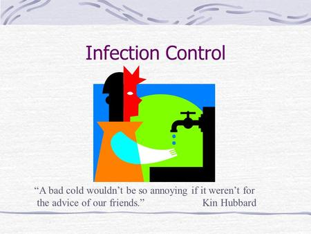 "Infection Control ""A bad cold wouldn't be so annoying if it weren't for the advice of our friends."" Kin Hubbard."
