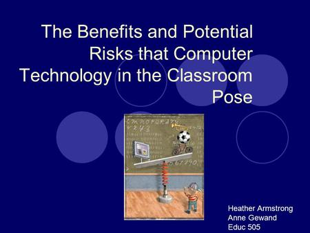 The Benefits and Potential Risks that Computer Technology in the Classroom Pose Heather Armstrong Anne Gewand Educ 505.