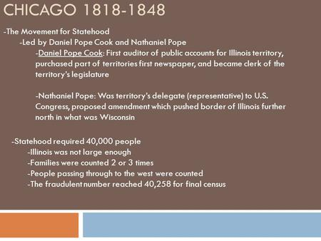 CHICAGO 1818-1848 -The Movement for Statehood -Led by Daniel Pope Cook and Nathaniel Pope -Daniel Pope Cook: First auditor of public accounts for Illinois.