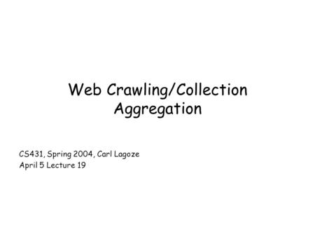 Web Crawling/Collection Aggregation CS431, Spring 2004, Carl Lagoze April 5 Lecture 19.