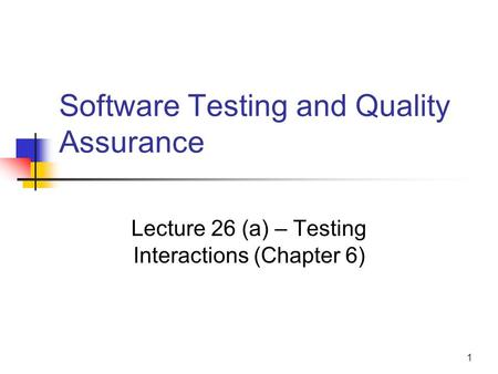 1 Software Testing and Quality Assurance Lecture 26 (a) – Testing Interactions (Chapter 6)