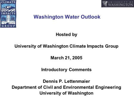 Washington Water Outlook Hosted by University of Washington Climate Impacts Group March 21, 2005 Introductory Comments Dennis P. Lettenmaier Department.