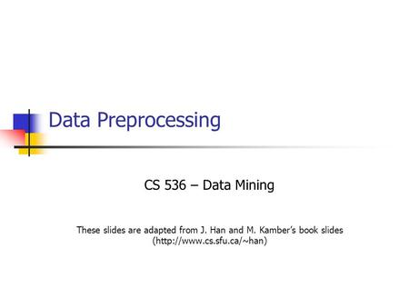 Data Preprocessing CS 536 – Data Mining These slides are adapted from J. Han and M. Kamber's book slides (http://www.cs.sfu.ca/~han)