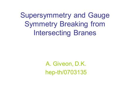 Supersymmetry and Gauge Symmetry Breaking from Intersecting Branes A. Giveon, D.K. hep-th/0703135.