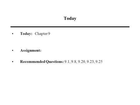 Today Today: Chapter 9 Assignment: Recommended Questions: 9.1, 9.8, 9.20, 9.23, 9.25.